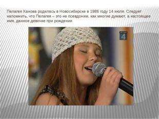 Пелагея Ханова родилась в Новосибирске в 1986 году 14 июля.Следует напомнить
