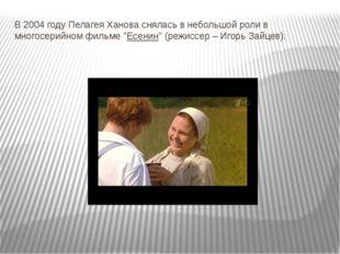 """В 2004 году Пелагея Ханова снялась в небольшой роли в многосерийном фильме """"Е"""