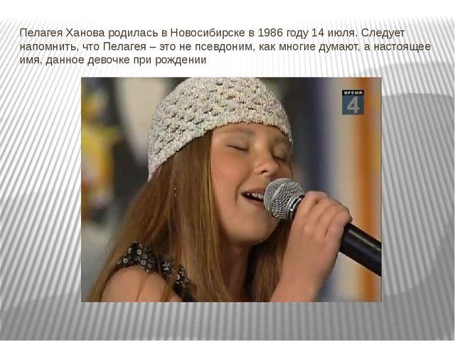 Пелагея Ханова родилась в Новосибирске в 1986 году 14 июля.Следует напомнить...