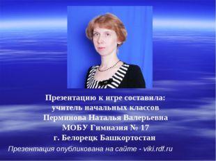 Презентацию к игре составила: учитель начальных классов Перминова Наталья Вал