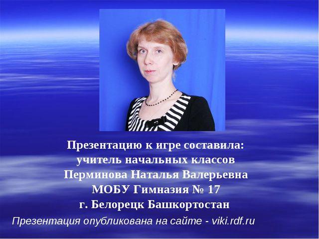 Презентацию к игре составила: учитель начальных классов Перминова Наталья Вал...