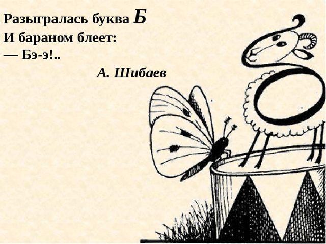 Разыгралась буква Б И бараном блеет: — Бэ-э!.. А. Шибаев