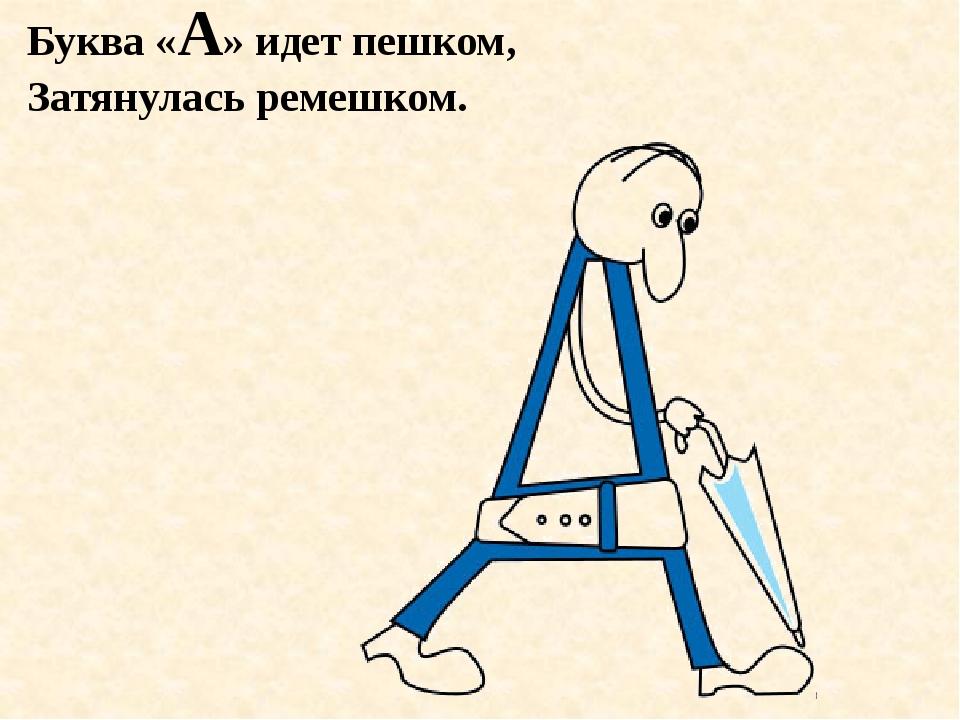 Буква «А» идет пешком, Затянулась ремешком.