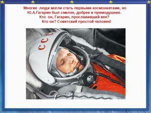 Многие люди могли стать первыми космонавтами, но Ю.А.Гагаринбыл смелее, доб