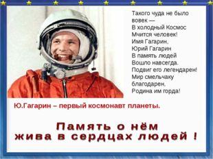 Такого чуда небыло вовек— Вхолодный Космос Мчится человек! Имя Гагарин, Ю