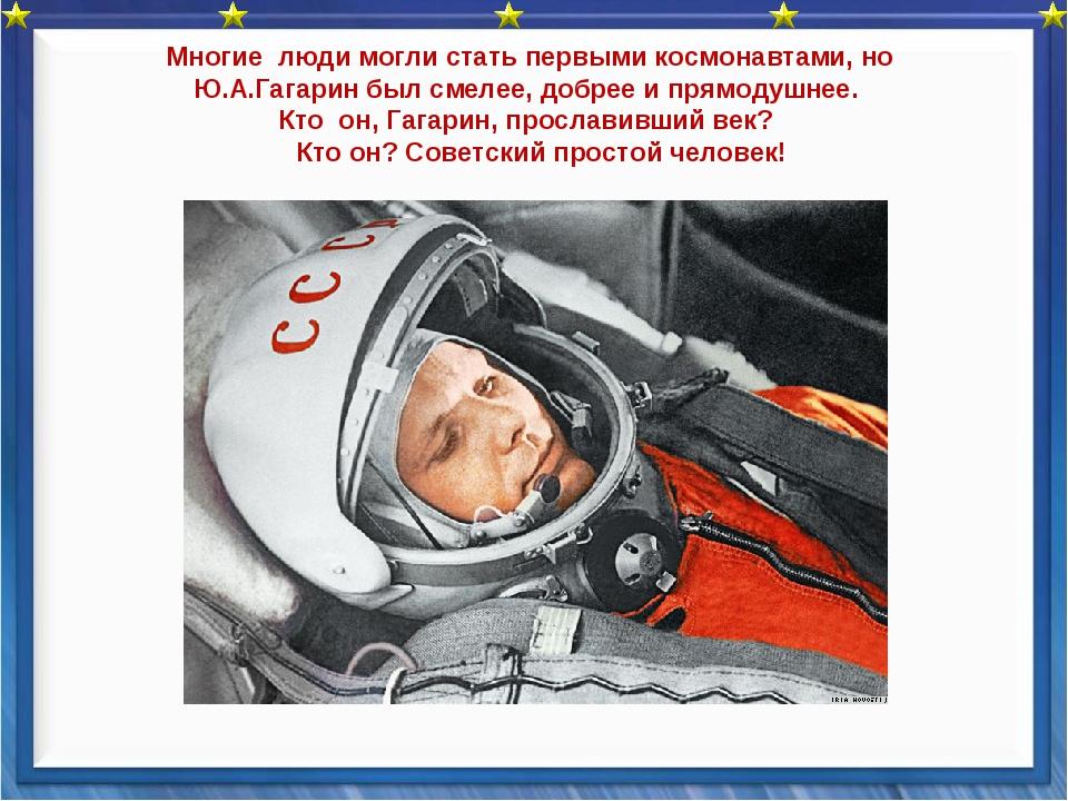Многие люди могли стать первыми космонавтами, но Ю.А.Гагаринбыл смелее, доб...