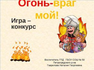 Огонь-враг мой! Игра –конкурc Воспитатель ГПД Гаврилова Наталия Георгиевна Во