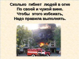 Сколько гибнет людей в огне По своей и чужой вине. Чтобы этого избежать, Надо
