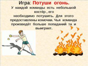 Игра: Потуши огонь. У каждой команды есть небольшой костёр , его необходимо п