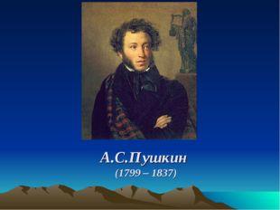 А.С.Пушкин (1799 – 1837) А.С.Пушкин (1799 – 1837)