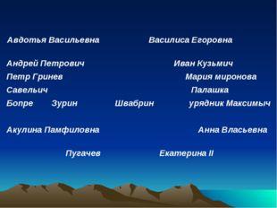Авдотья Васильевна Василиса Егоровна Андрей Петрович Иван Кузьмич Петр Гринев