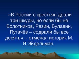 «В России с крестьян драли три шкуры, но если бы не Болотников, Разин, Булав