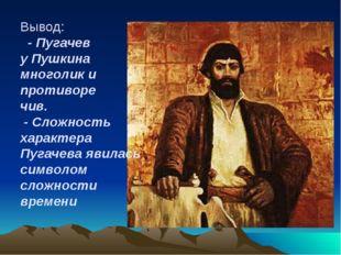 Вывод: - Пугачев у Пушкина многолик и противоре чив. - Сложность характера Пу