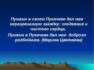 Пушкин в своем Пугачеве дал нам неразрешимую загадку: злодеяния и чистого сер