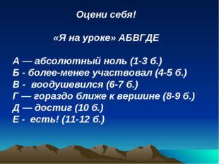 Оцени себя! «Я на уроке» АБВГДЕ А — абсолютный ноль (1-3 б.) Б - более-менее