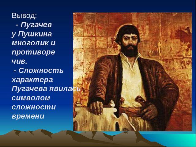 Вывод: - Пугачев у Пушкина многолик и противоре чив. - Сложность характера Пу...