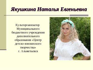 Якушкина Наталья Евгеньевна Культорганизатор Муниципального бюджетного учрежд