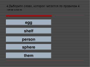 4.Выберите слово, которое читается по правилам 4 типа слога: egg shelf person