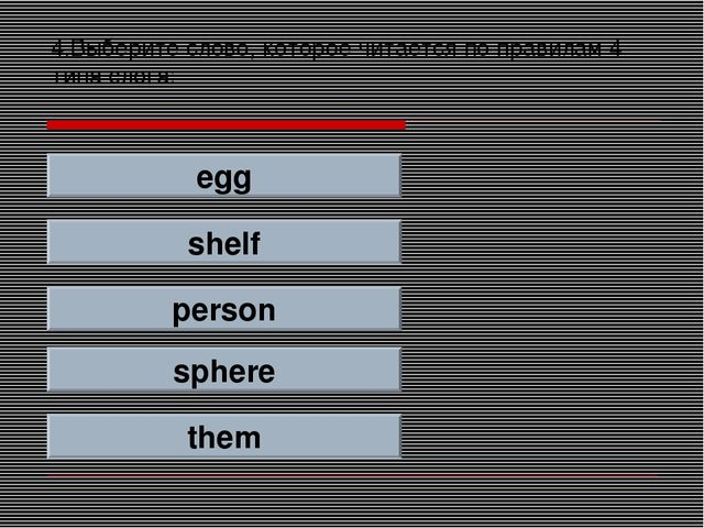 4.Выберите слово, которое читается по правилам 4 типа слога: egg shelf person...
