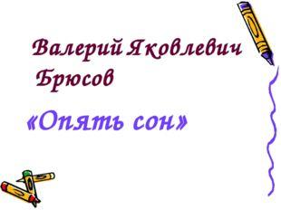Валерий Яковлевич Брюсов «Опять сон»