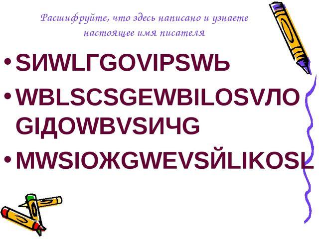 Расшифруйте, что здесь написано и узнаете настоящее имя писателя SИWLГGOVIPSW...