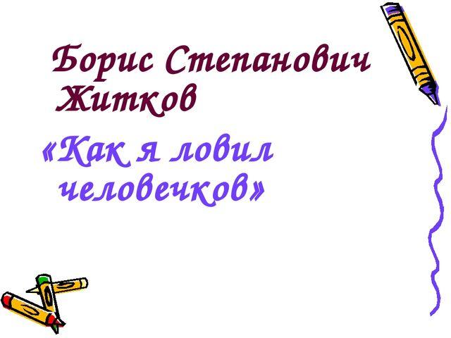 Борис Степанович Житков «Как я ловил человечков»