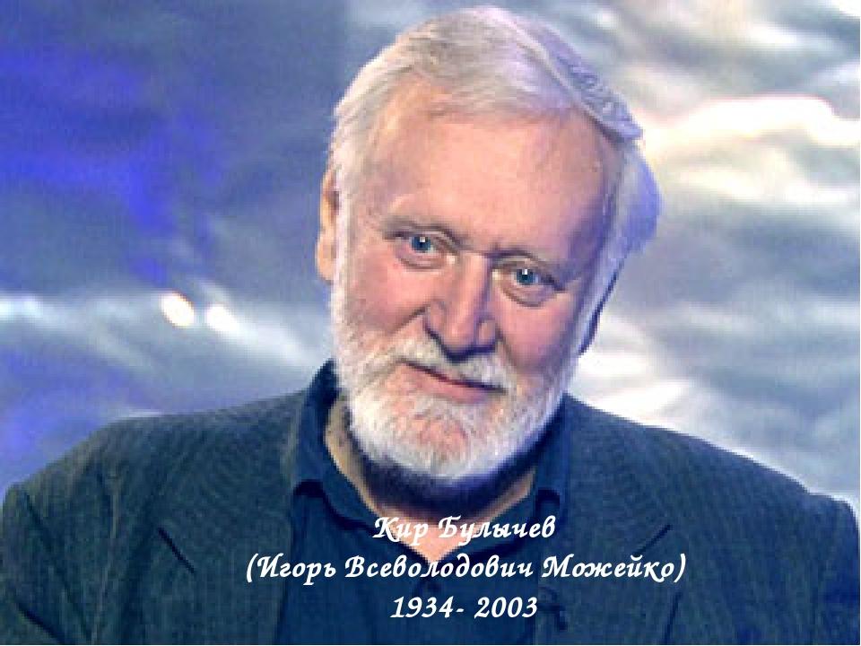 Кир Булычев (Игорь Всеволодович Можейко) 1934- 2003