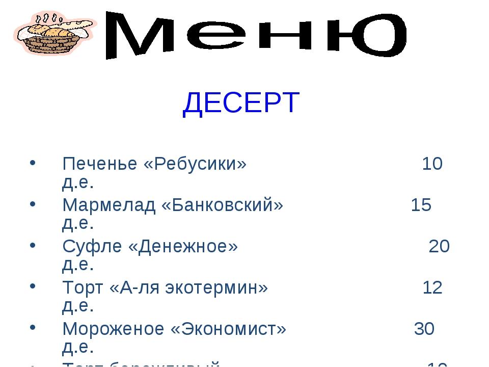 ДЕСЕРТ Печенье «Ребусики» 10 д.е. Мармелад «Банковский» 15 д.е. Суфле «Денежн...