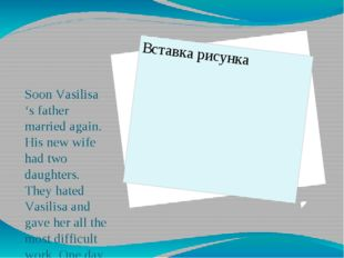 Soon Vasilisa 's father married again. His new wife had two daughters. They