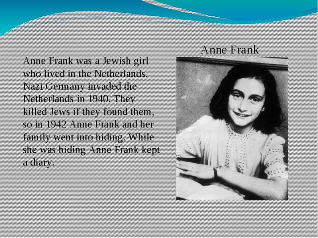 Anne Frank Anne Frank was a Jewish girl who lived in the Netherlands. Nazi Ge...