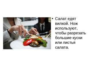 Салат едят вилкой. Нож используют, чтобы разрезать большие куски или листья с
