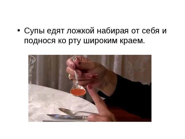 Супы едят ложкой набирая от себя и поднося ко рту широким краем.