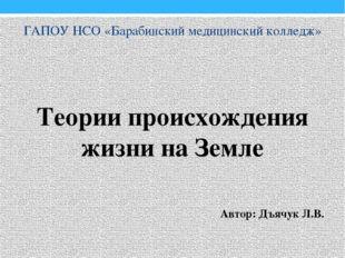 ГАПОУ НСО «Барабинский медицинский колледж» Теории происхождения жизни на Зем