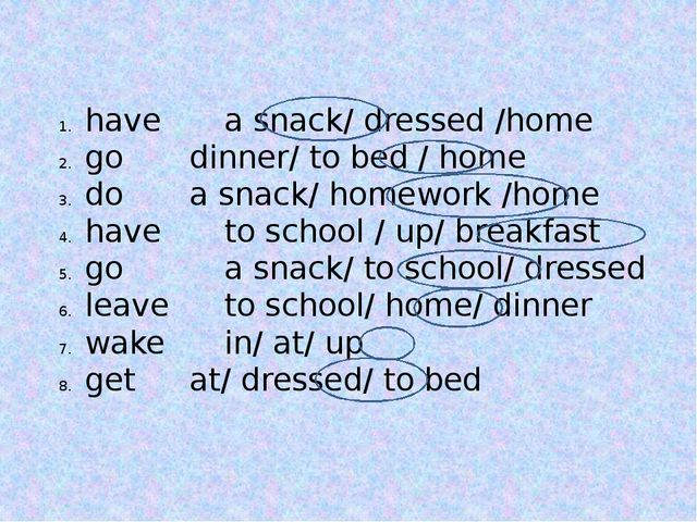 have 		a snack/ dressed /home go 		dinner/ to bed / home do 		a snack/ homewo...