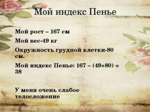 Мой индекс Пенье Мой рост – 167 см Мой вес-49 кг Окружность грудной клетки-80