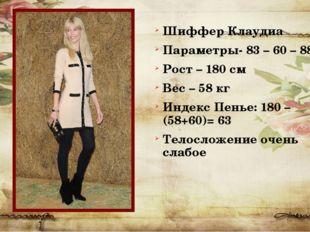 Шиффер Клаудиа Параметры- 83 – 60 – 88 Рост – 180 см Вес – 58 кг Индекс Пенье