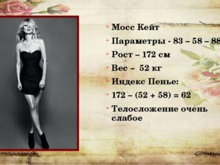 Мосс Кейт Параметры - 83 – 58 – 88 Рост – 172 см Вес – 52 кг Индекс Пенье: 17
