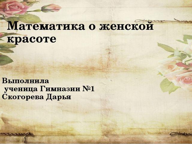 Математика о женской красоте Выполнила ученица Гимназии №1 Скогорева Дарья