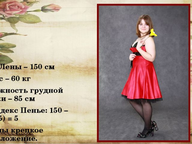 Рост Лены – 150 см Ее вес – 60 кг Окружность грудной клетки – 85 см Ее индек...