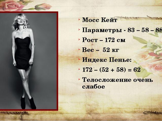 Мосс Кейт Параметры - 83 – 58 – 88 Рост – 172 см Вес – 52 кг Индекс Пенье: 17...