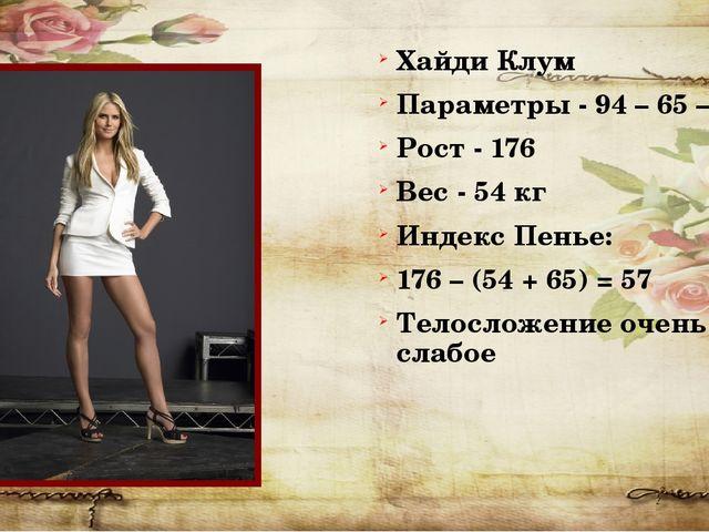 Хайди Клум Параметры - 94 – 65 – 98 Рост - 176 Вес - 54 кг Индекс Пенье: 176...