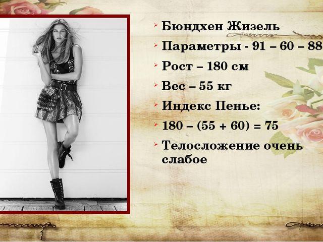 Бюндхен Жизель Параметры - 91 – 60 – 88 Рост – 180 см Вес – 55 кг Индекс Пень...