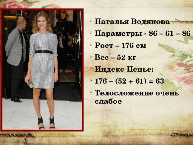 Наталья Водянова Параметры - 86 – 61 – 86 Рост – 176 см Вес – 52 кг Индекс Пе...