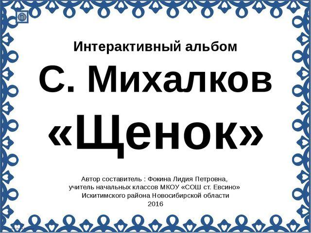 Интерактивный альбом С. Михалков «Щенок» Автор составитель : Фокина Лидия Пет...