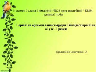 """Өскемен қаласы әкімдігінің""""№23 орта мектебінің"""" КММ даярлық тобы Қоршаған ор"""