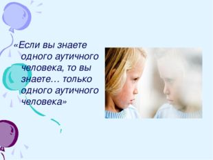 «Если вы знаете одного аутичного человека, то вы знаете… только одного аутичн