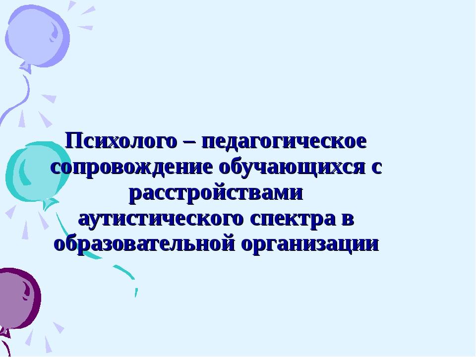 Психолого – педагогическое сопровождение обучающихся с расстройствами аутисти...