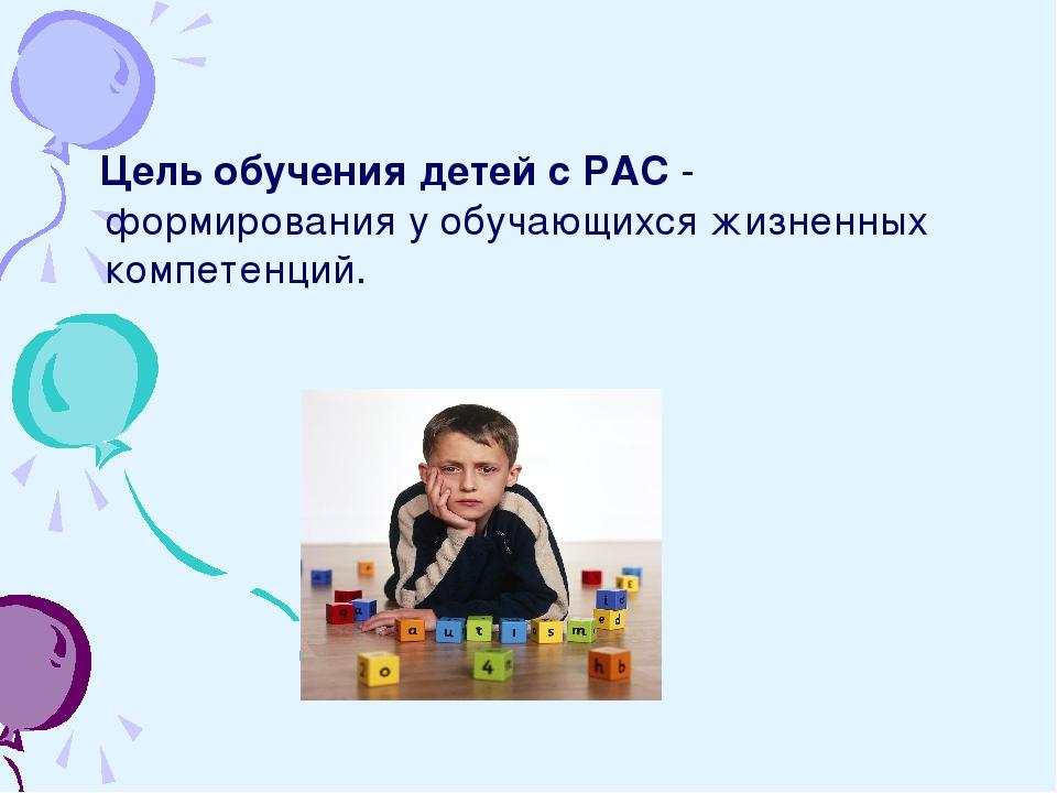 Цель обучения детей с РАС - формирования у обучающихся жизненных компетенций.