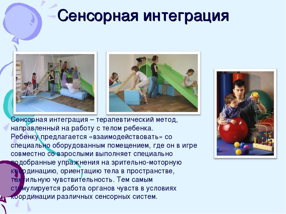 Сенсорная интеграция Сенсорная интеграция – терапевтический метод, направленн...
