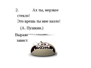 2.Ах ты, мерзкое стекло! Это врешь ты мне назло! (А. Пушкин.) Выражение злос